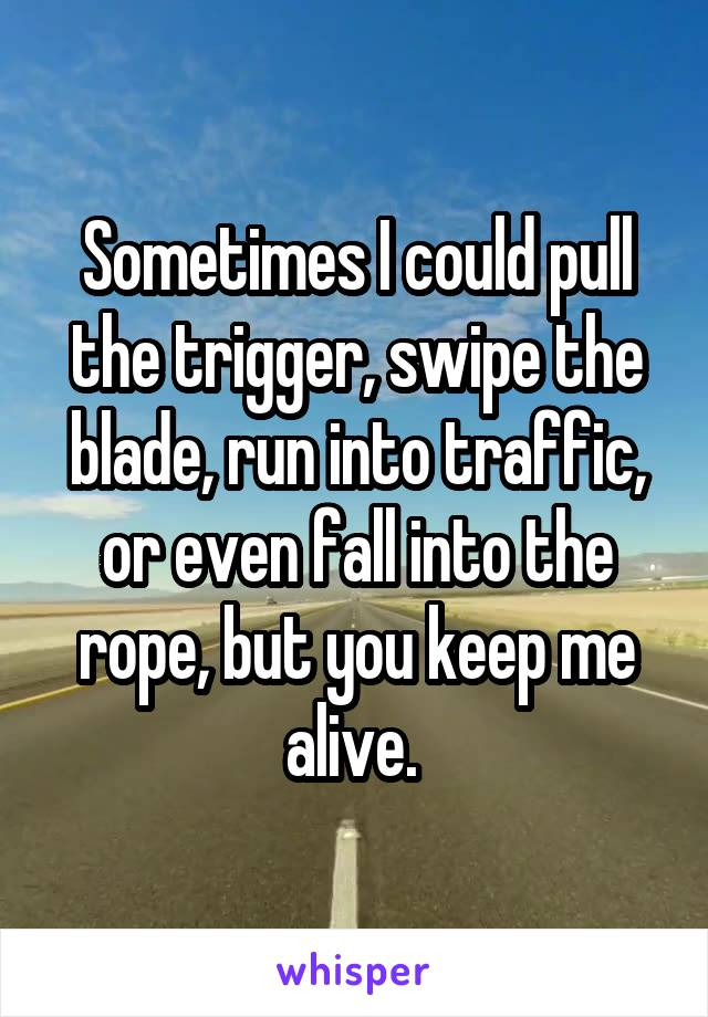 Sometimes I could pull the trigger, swipe the blade, run into traffic, or even fall into the rope, but you keep me alive.