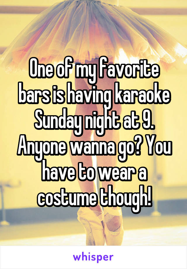 One of my favorite bars is having karaoke Sunday night at 9. Anyone wanna go? You have to wear a costume though!