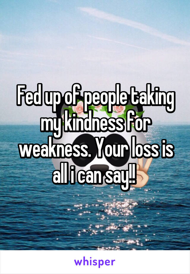 Fed up of people taking my kindness for weakness. Your loss is all i can say!!