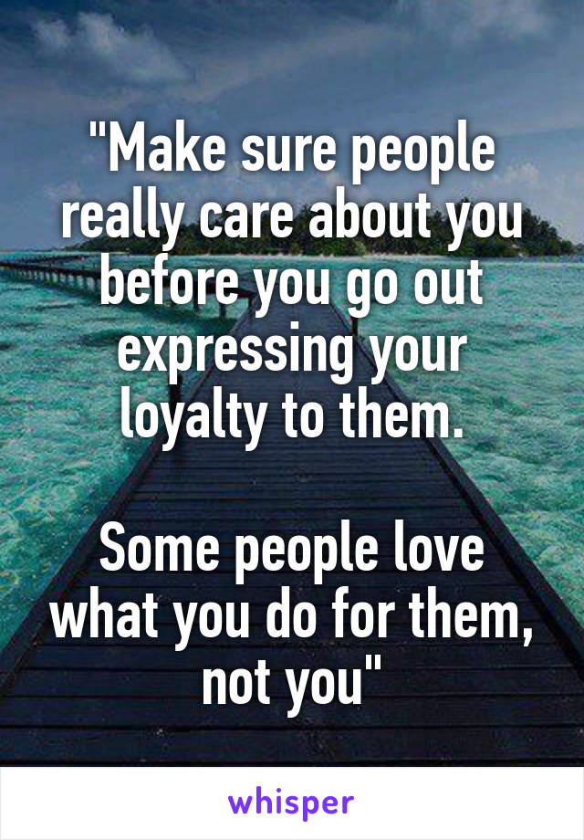 """""""Make sure people really care about you before you go out expressing your loyalty to them.  Some people love what you do for them, not you"""""""