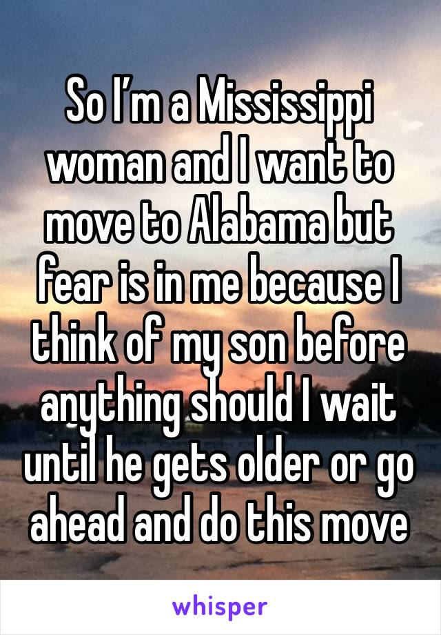 So I'm a Mississippi woman and I want to move to Alabama but fear is in me because I think of my son before anything should I wait until he gets older or go ahead and do this move