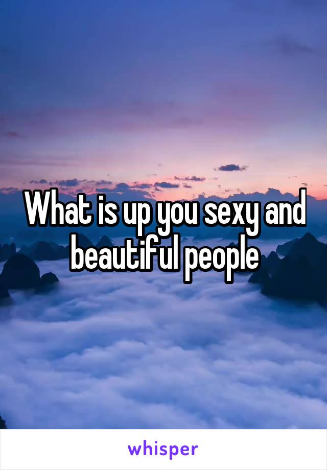 What is up you sexy and beautiful people