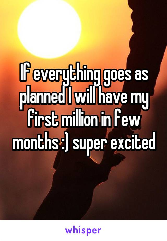 If everything goes as planned I will have my first million in few months :) super excited
