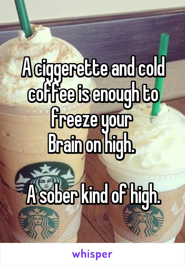 A ciggerette and cold coffee is enough to freeze your  Brain on high.   A sober kind of high.