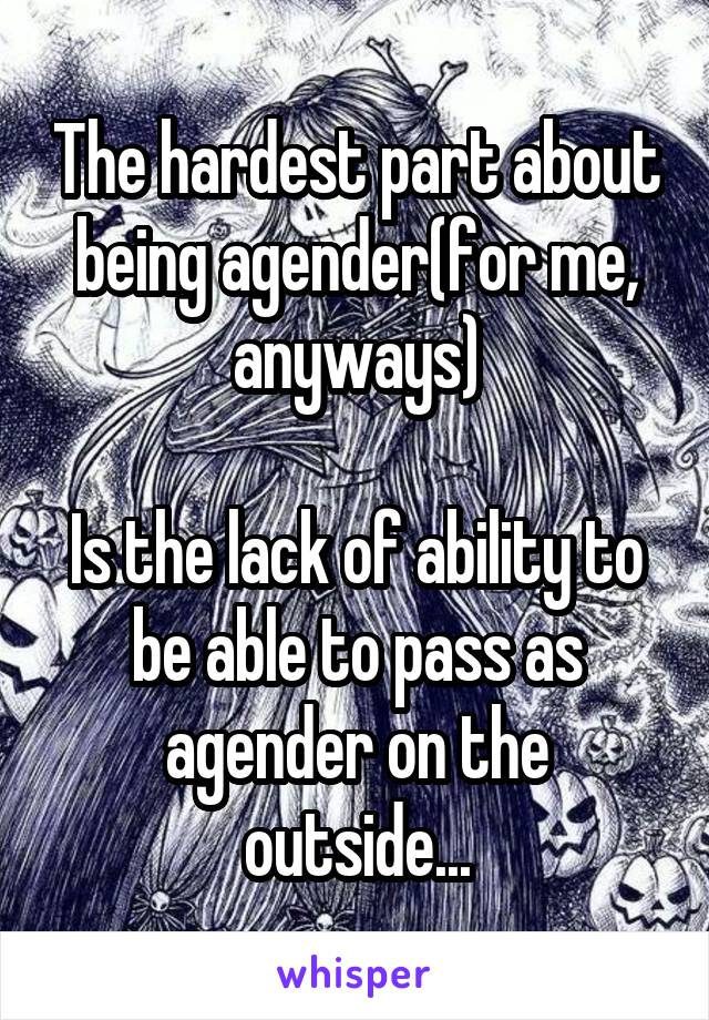 The hardest part about being agender(for me, anyways)  Is the lack of ability to be able to pass as agender on the outside...