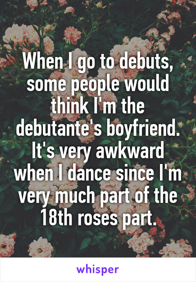 When I go to debuts, some people would think I'm the debutante's boyfriend. It's very awkward when I dance since I'm very much part of the 18th roses part.