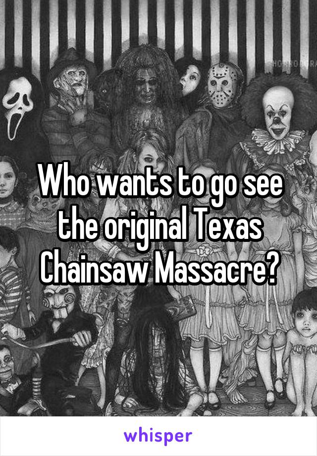 Who wants to go see the original Texas Chainsaw Massacre?