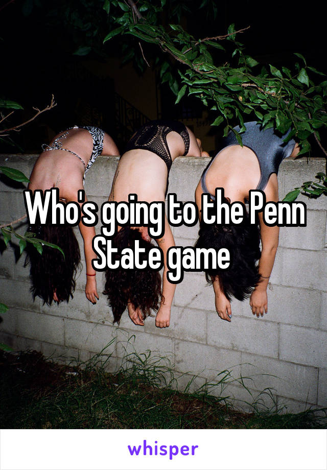 Who's going to the Penn State game