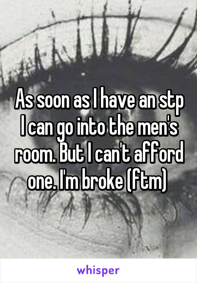 As soon as I have an stp I can go into the men's room. But I can't afford one. I'm broke (ftm)