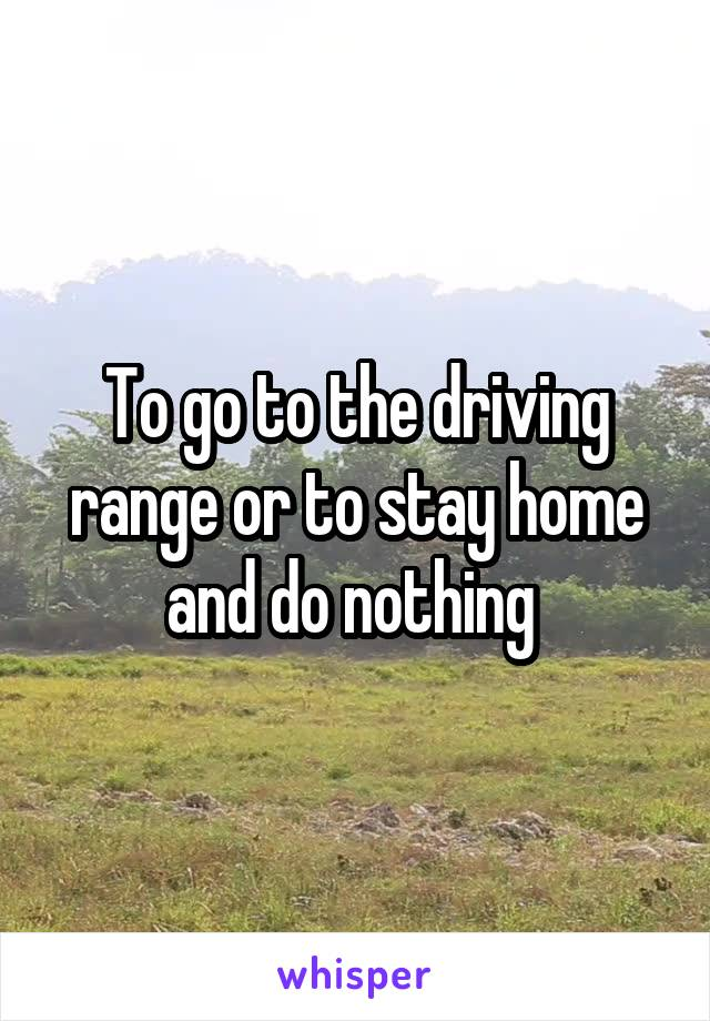 To go to the driving range or to stay home and do nothing