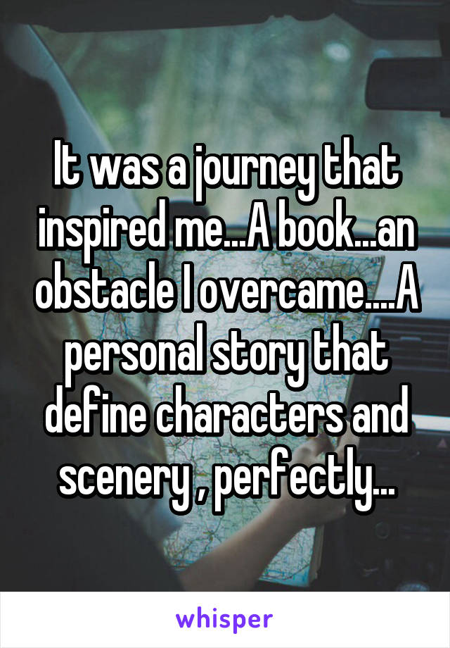 It was a journey that inspired me...A book...an obstacle I overcame....A personal story that define characters and scenery , perfectly...