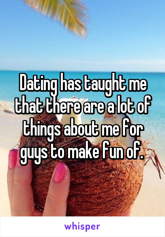 Dating has taught me that there are a lot of things about me for guys to make fun of.