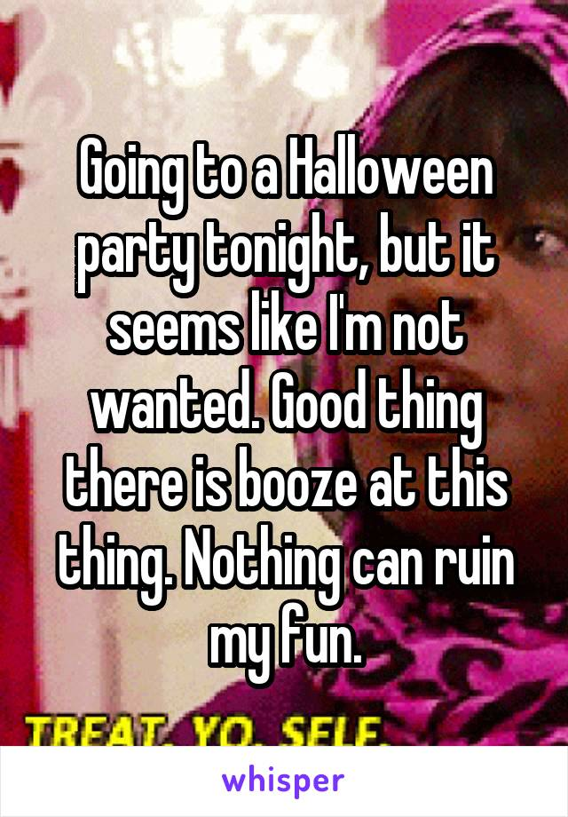 Going to a Halloween party tonight, but it seems like I'm not wanted. Good thing there is booze at this thing. Nothing can ruin my fun.