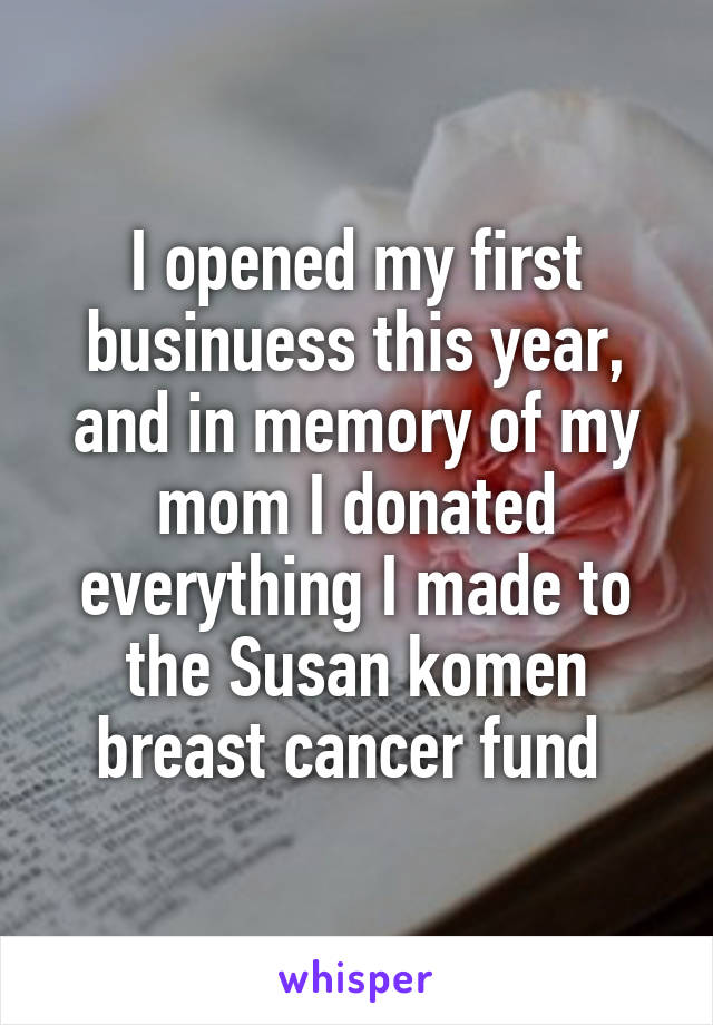 I opened my first businuess this year, and in memory of my mom I donated everything I made to the Susan komen breast cancer fund