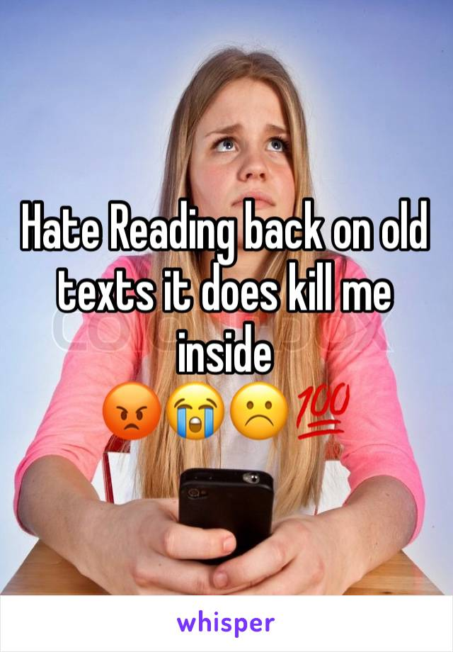 Hate Reading back on old texts it does kill me inside  😡😭☹️💯