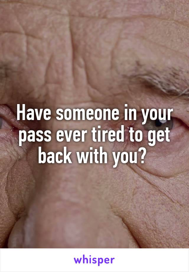 Have someone in your pass ever tired to get back with you?