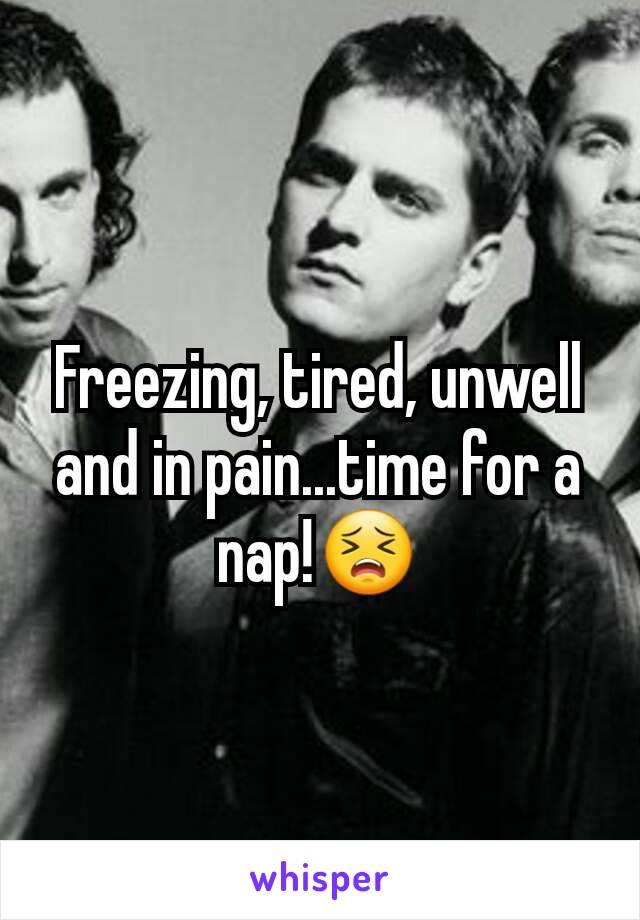 Freezing, tired, unwell and in pain...time for a nap!😣