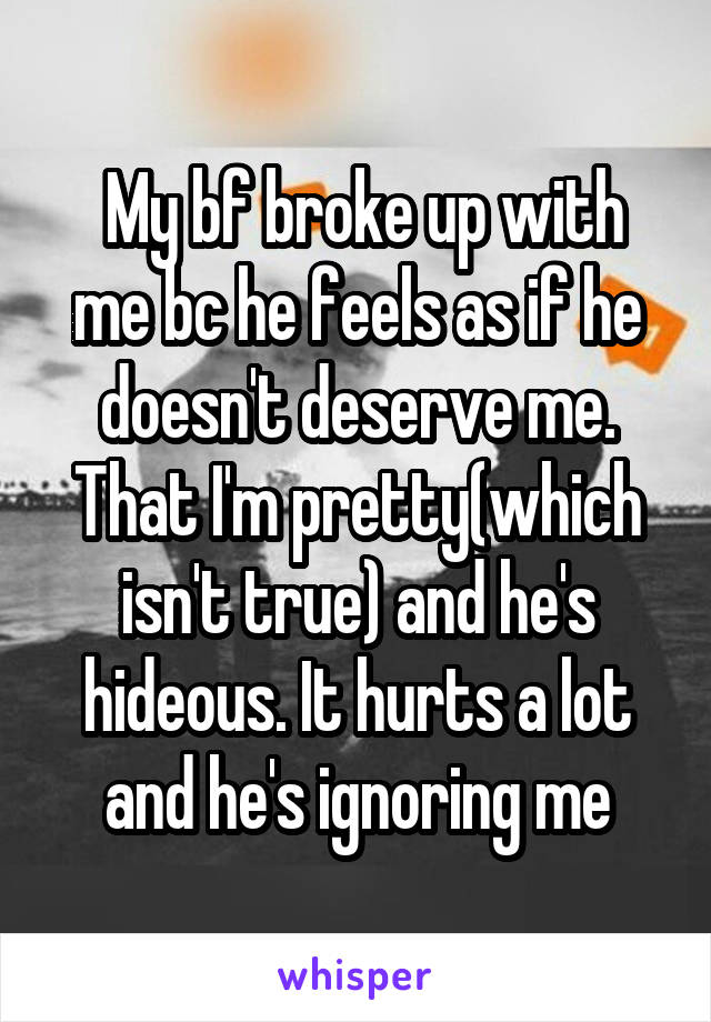 My bf broke up with me bc he feels as if he doesn't deserve me. That I'm pretty(which isn't true) and he's hideous. It hurts a lot and he's ignoring me