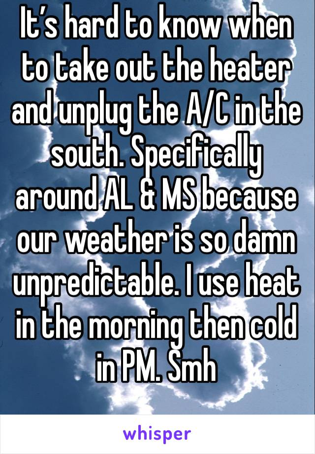 It's hard to know when to take out the heater and unplug the A/C in the south. Specifically around AL & MS because our weather is so damn unpredictable. I use heat in the morning then cold in PM. Smh