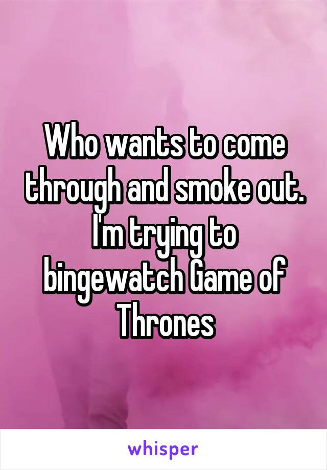 Who wants to come through and smoke out. I'm trying to bingewatch Game of Thrones