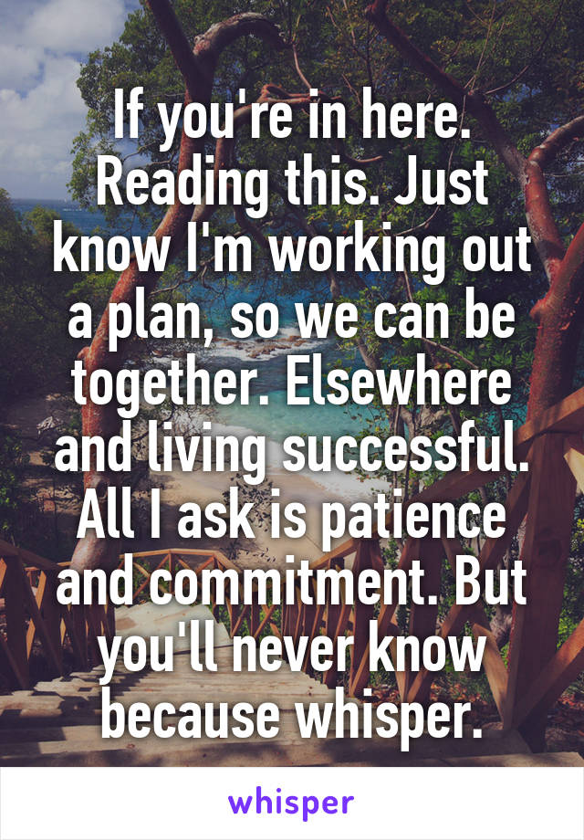 If you're in here. Reading this. Just know I'm working out a plan, so we can be together. Elsewhere and living successful. All I ask is patience and commitment. But you'll never know because whisper.