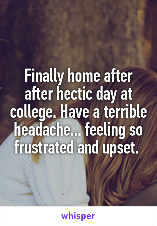 Finally home after after hectic day at college. Have a terrible headache... feeling so frustrated and upset.