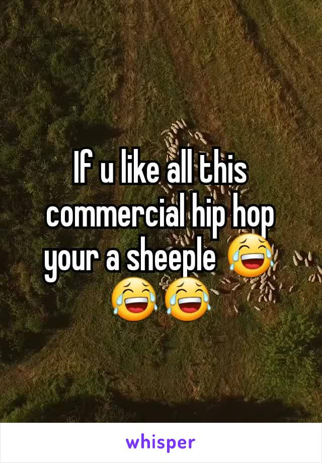 If u like all this commercial hip hop your a sheeple 😂😂😂