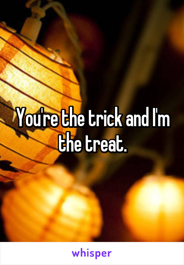 You're the trick and I'm the treat.