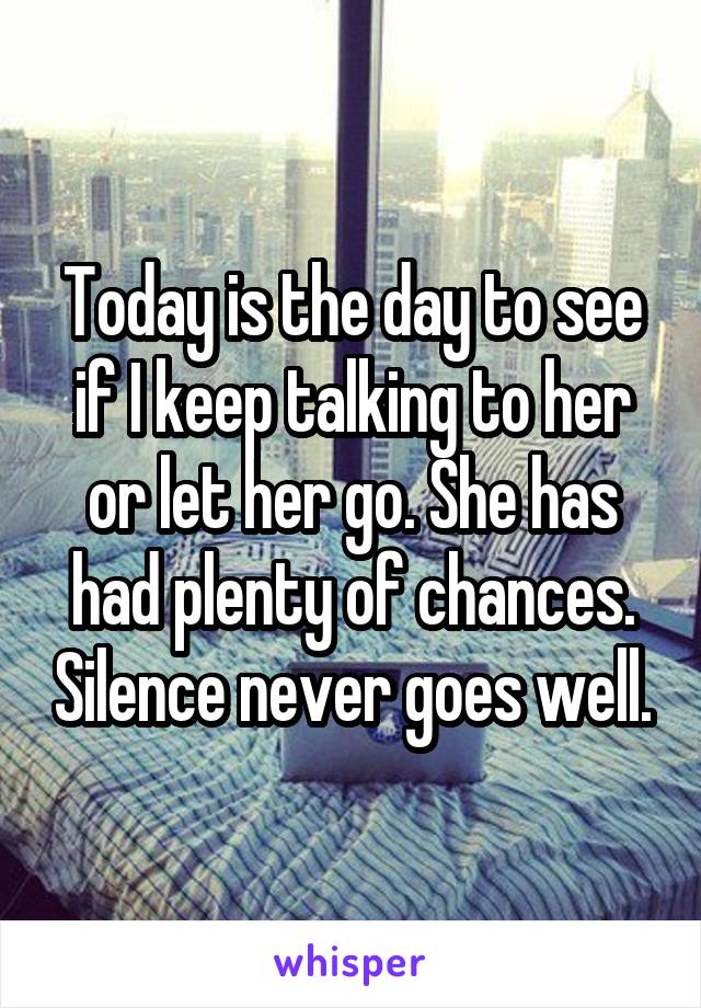 Today is the day to see if I keep talking to her or let her go. She has had plenty of chances. Silence never goes well.