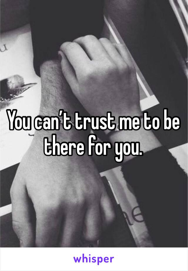 You can't trust me to be there for you.