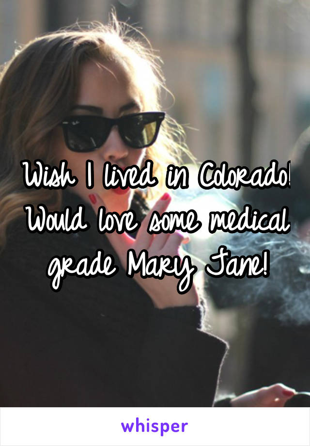 Wish I lived in Colorado! Would love some medical grade Mary Jane!