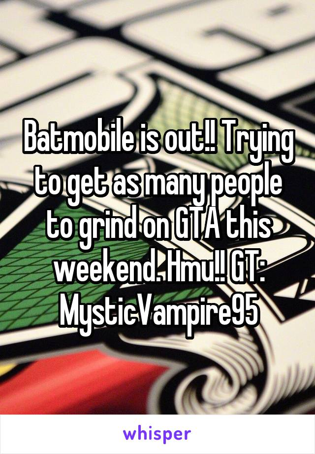 Batmobile is out!! Trying to get as many people to grind on GTA this weekend. Hmu!! GT: MysticVampire95