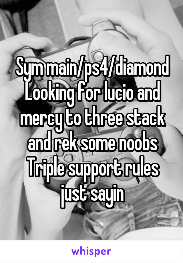 Sym main/ps4/diamond Looking for lucio and mercy to three stack and rek some noobs Triple support rules just sayin