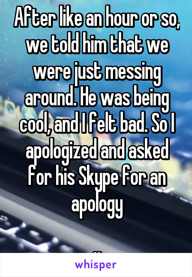 After like an hour or so, we told him that we were just messing around. He was being cool, and I felt bad. So I apologized and asked for his Skype for an apology  x