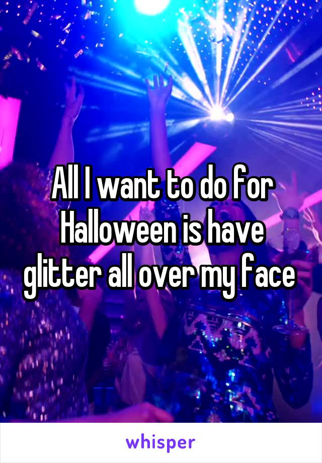 All I want to do for Halloween is have glitter all over my face
