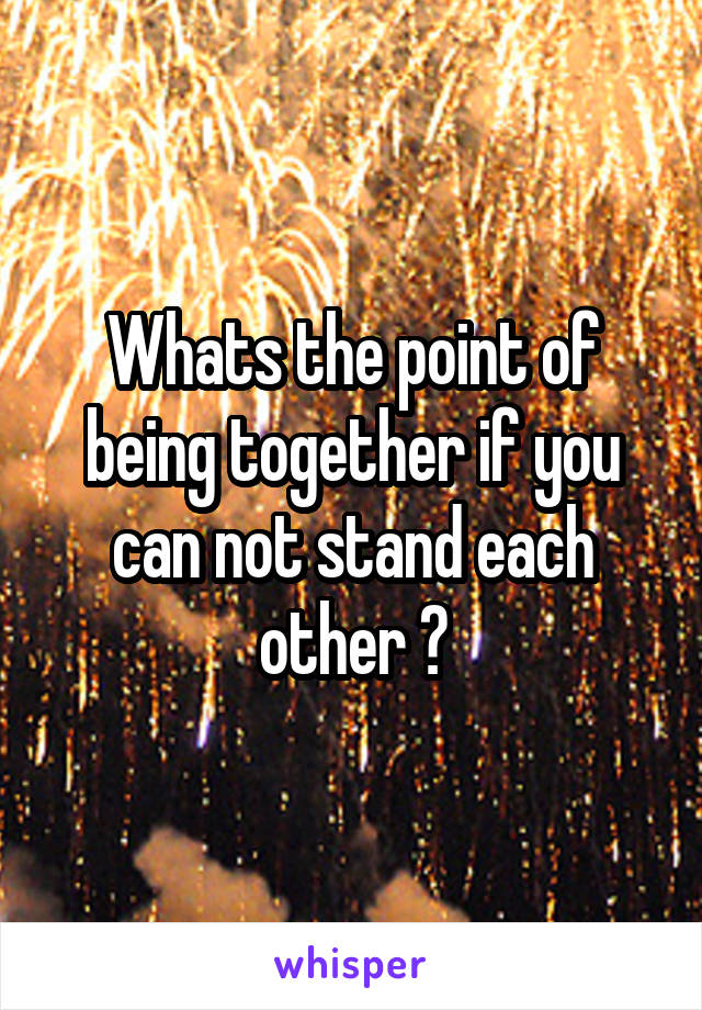 Whats the point of being together if you can not stand each other ?