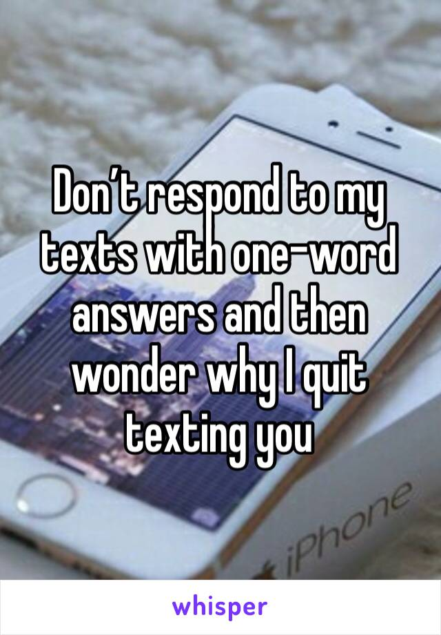 Don't respond to my texts with one-word answers and then wonder why I quit texting you