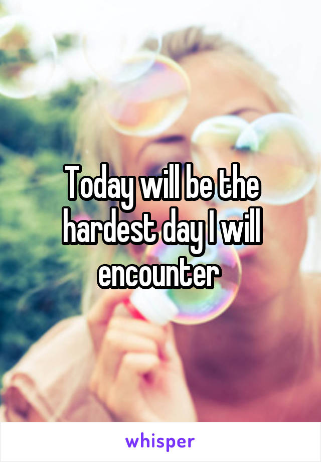 Today will be the hardest day I will encounter
