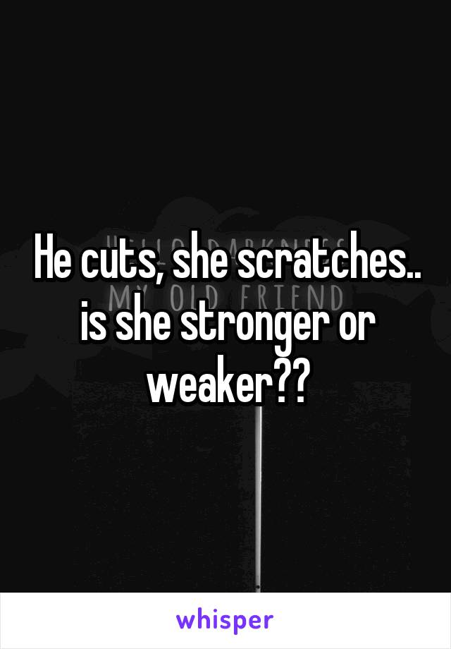 He cuts, she scratches.. is she stronger or weaker??