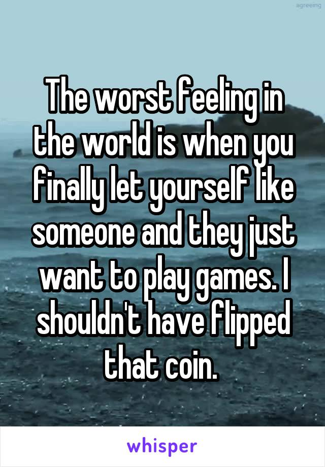 The worst feeling in the world is when you finally let yourself like someone and they just want to play games. I shouldn't have flipped that coin.
