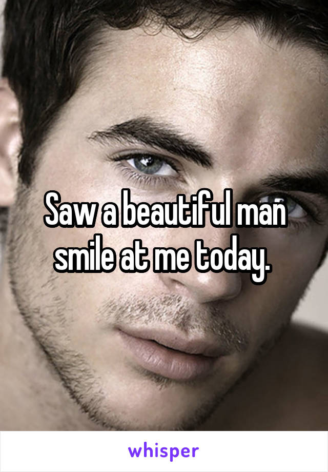 Saw a beautiful man smile at me today.