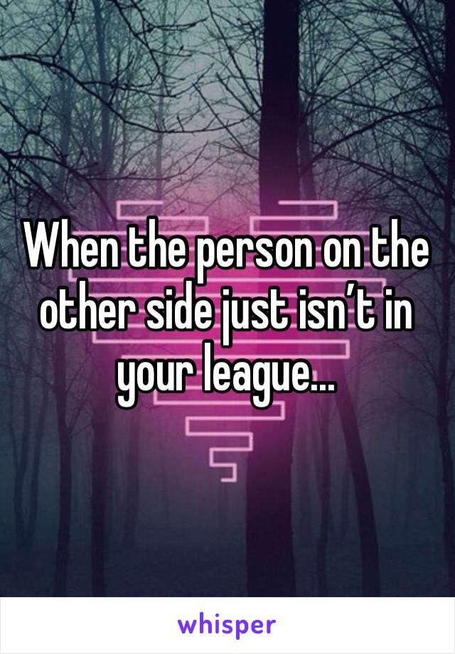 When the person on the other side just isn't in your league...