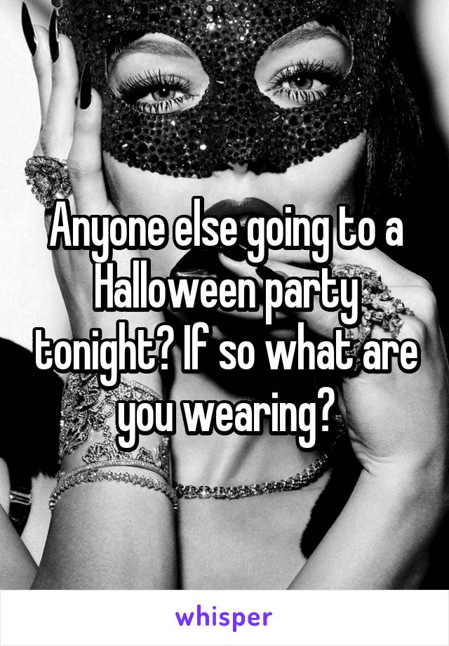 Anyone else going to a Halloween party tonight? If so what are you wearing?