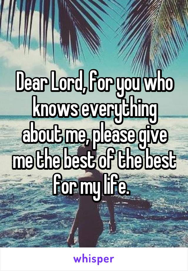 Dear Lord, for you who knows everything about me, please give me the best of the best for my life.