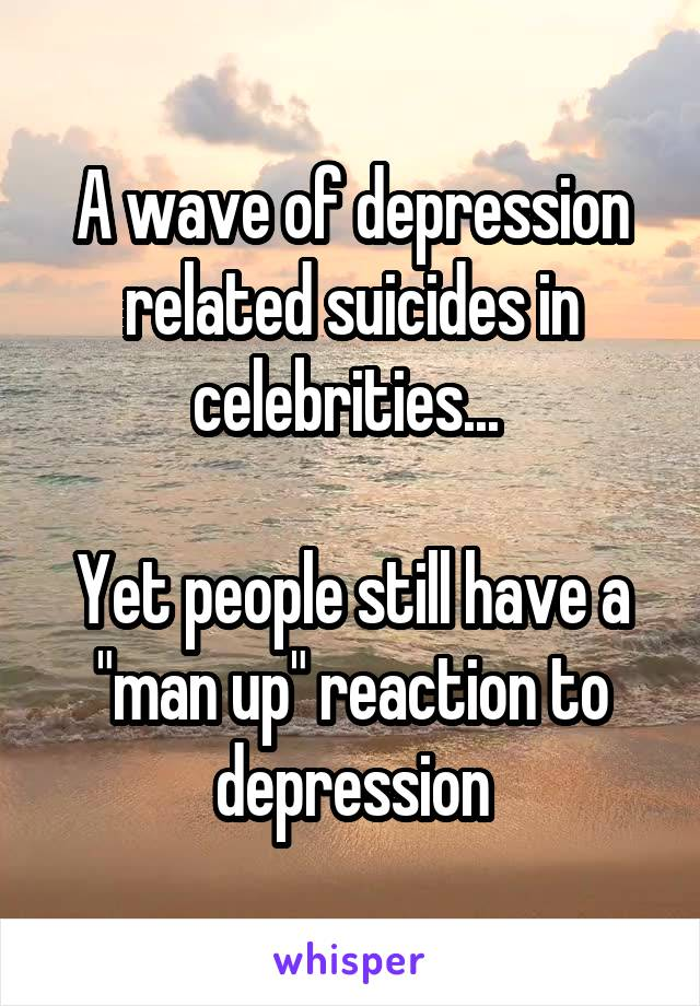 "A wave of depression related suicides in celebrities...   Yet people still have a ""man up"" reaction to depression"