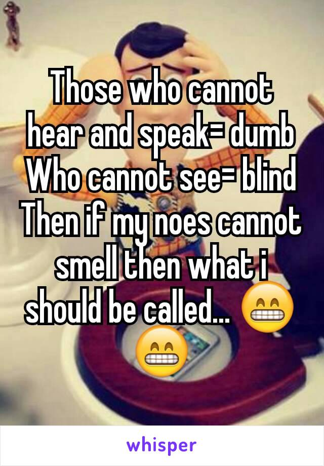 Those who cannot hear and speak= dumb Who cannot see= blind Then if my noes cannot smell then what i should be called... 😁😁