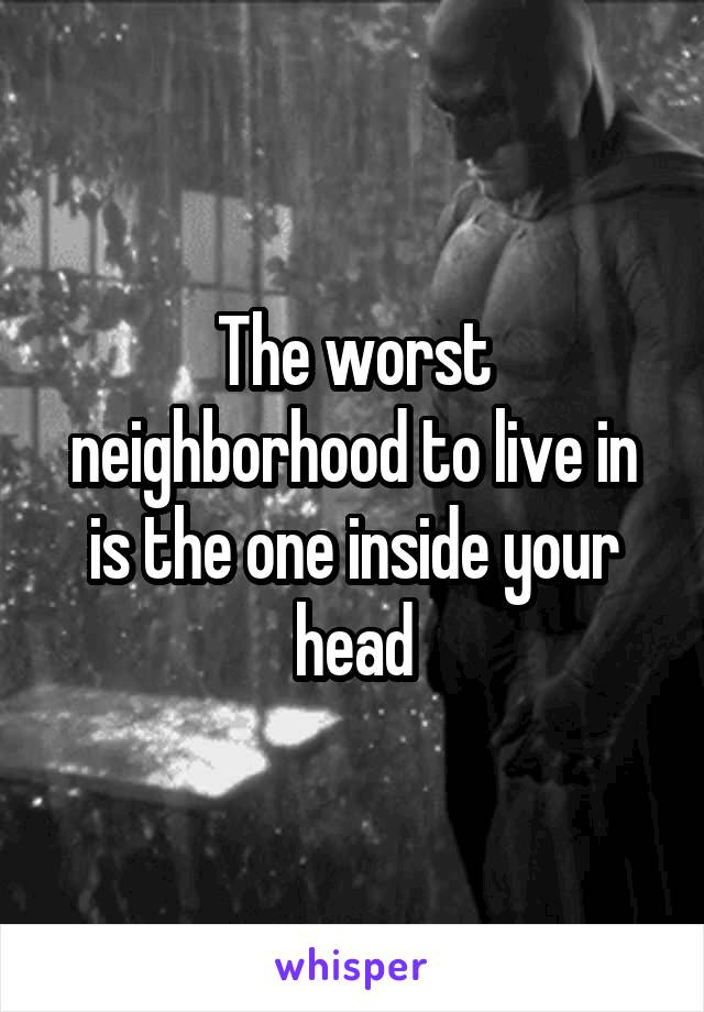 The worst neighborhood to live in is the one inside your head