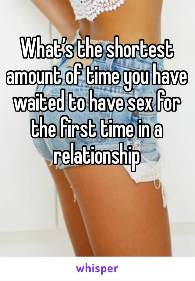 What's the shortest amount of time you have waited to have sex for the first time in a relationship