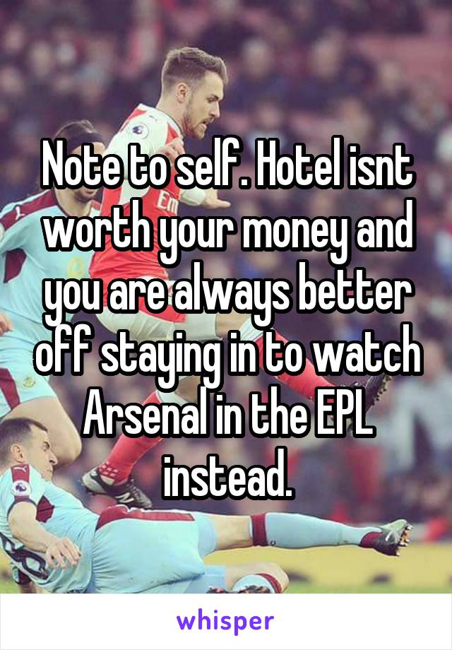 Note to self. Hotel isnt worth your money and you are always better off staying in to watch Arsenal in the EPL instead.