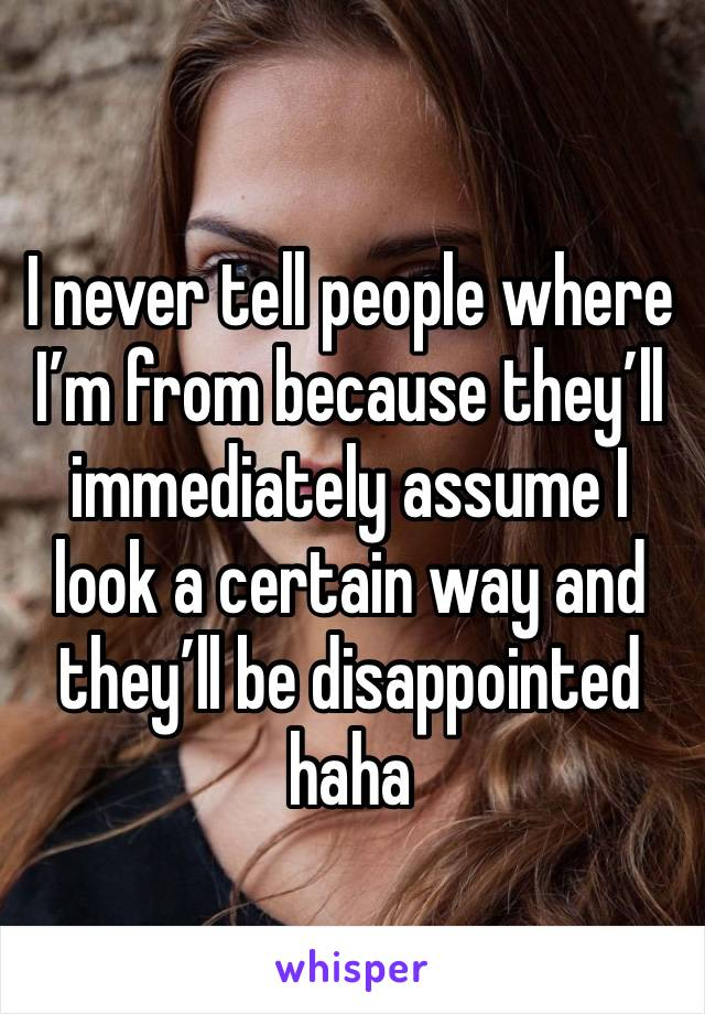 I never tell people where I'm from because they'll immediately assume I look a certain way and they'll be disappointed haha